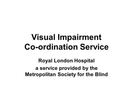 Visual Impairment Co-ordination Service Royal London Hospital a service provided by the Metropolitan Society for the Blind.