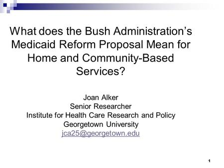 1 What does the Bush Administration's Medicaid Reform Proposal Mean for Home and Community-Based Services? Joan Alker Senior Researcher Institute for Health.