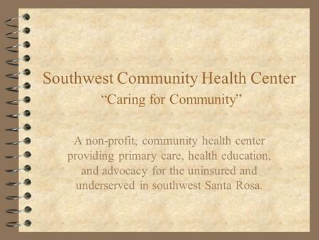 "Southwest Community Health Center ""Caring for Community"" A non-profit, community health center providing primary care, health education, and advocacy for."