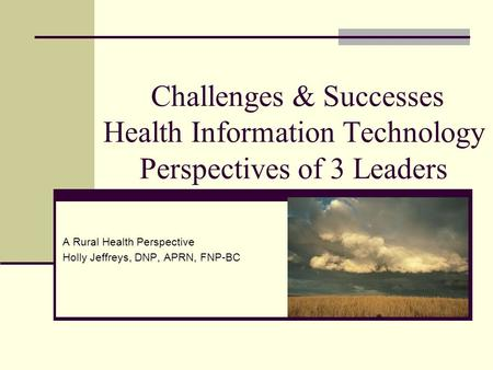 Challenges & Successes Health Information Technology Perspectives of 3 Leaders A Rural Health Perspective Holly Jeffreys, DNP, APRN, FNP-BC.