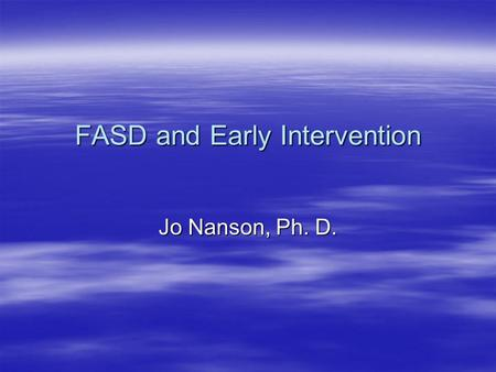 FASD and Early Intervention Jo Nanson, Ph. D.. What happens after screening?  If an infant is found to be positive for prenatal exposure to alcohol of.