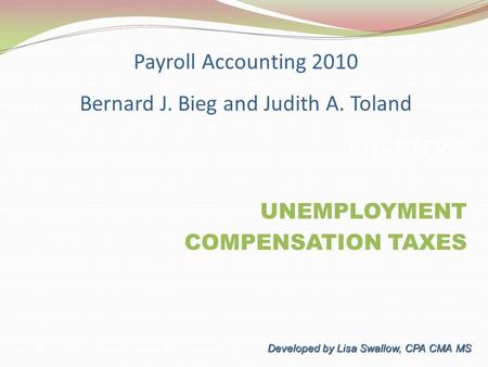 CHAPTER 5 UNEMPLOYMENT COMPENSATION TAXES COMPENSATION TAXES Developed by Lisa Swallow, CPA CMA MS Payroll Accounting 2010 Bernard J. Bieg and Judith A.