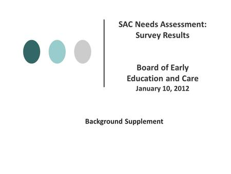 Background Supplement SAC Needs Assessment: Survey Results Board of Early Education and Care January 10, 2012.