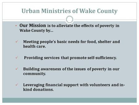 Urban Ministries of Wake County Our Mission is to alleviate the effects of poverty in Wake County by… Meeting people's basic needs for food, shelter and.