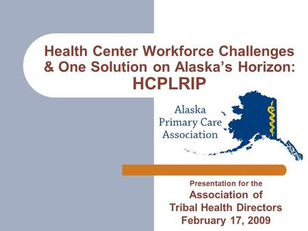 Health Center Workforce Challenges & One Solution on Alaska's Horizon: HCPLRIP Presentation for the Association of Tribal Health Directors February 17,