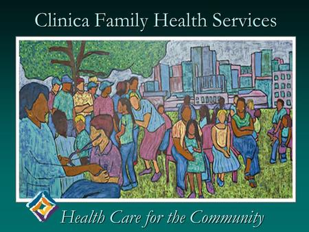 Clinica Family Health Services Health Care for the Community Health Care for the Community.