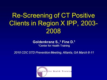 Re-Screening of CT Positive Clients in Region X IPP, 2003- 2008 Goldenkranz S., 1 Fine D. 1 1 Center for Health Training 2010 CDC STD Prevention Meeting,