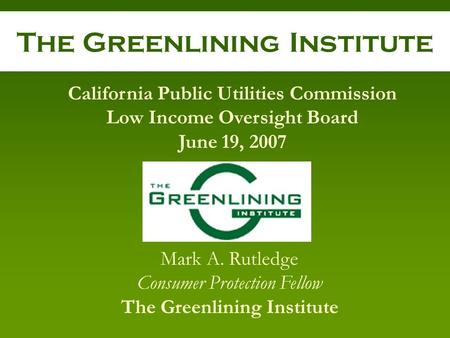 The Greenlining Institute Mark A. Rutledge Consumer Protection Fellow The Greenlining Institute California Public Utilities Commission Low Income Oversight.