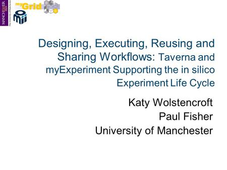 Designing, Executing, Reusing and Sharing Workflows: Taverna and myExperiment Supporting the in silico Experiment Life Cycle Katy Wolstencroft Paul Fisher.