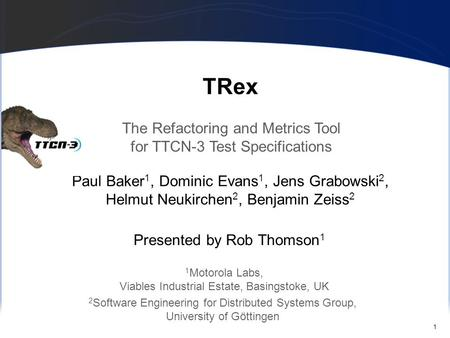 1 TRex Paul Baker 1, Dominic Evans 1, Jens Grabowski 2, Helmut Neukirchen 2, Benjamin Zeiss 2 The Refactoring and Metrics Tool for TTCN-3 Test Specifications.