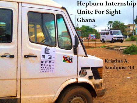 Hepburn Internship: Unite For Sight Ghana Kristina A. Sandquist '13.