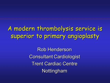 A modern thrombolysis service is superior to primary angioplasty Rob Henderson Consultant Cardiologist Trent Cardiac Centre Nottingham Rob Henderson Consultant.
