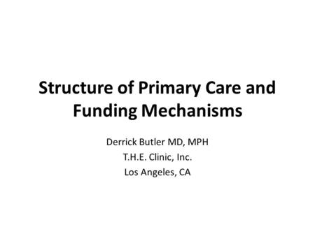 Structure of Primary Care and Funding Mechanisms Derrick Butler MD, MPH T.H.E. Clinic, Inc. Los Angeles, CA.