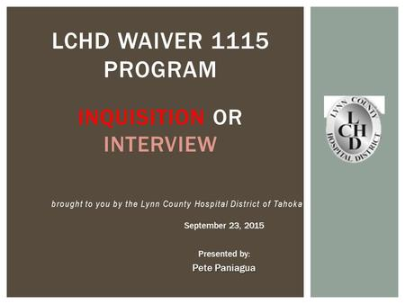 September 23, 2015 Presented by: Pete Paniagua LCHD WAIVER 1115 PROGRAM INQUISITION OR INTERVIEW brought to you by the Lynn County Hospital District of.