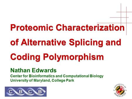 Proteomic Characterization of Alternative Splicing and Coding Polymorphism Nathan Edwards Center for Bioinformatics and Computational Biology University.