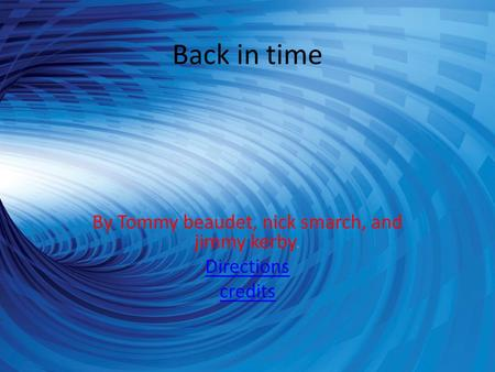 Back in time By Tommy beaudet, nick smarch, and jimmy kerby. Directions credits.