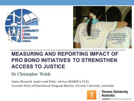 MEASURING AND REPORTING IMPACT OF PRO BONO INITIATIVES TO STRENGTHEN ACCESS TO JUSTICE Dr Christopher Walsh Senior Research Analyst and Policy Advisor.