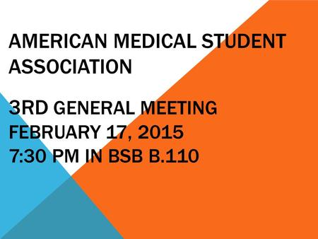 AMERICAN MEDICAL STUDENT ASSOCIATION 3RD GENERAL MEETING FEBRUARY 17, 2015 7:30 PM IN BSB B.110.