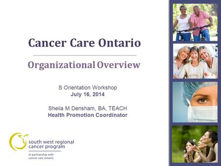 Cancer Care Ontario A Organizational Overview S Orientation Workshop July 16, 2014 Sheila M Densham, BA, TEACH Health Promotion Coordinator.
