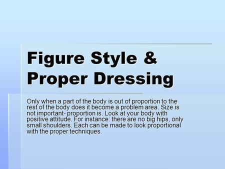 Figure Style & Proper Dressing Only when a part of the body is out of proportion to the rest of the body does it become a problem area. Size is not important-