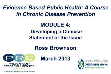 Evidence-Based Public Health: A Course in Chronic Disease Prevention MODULE 4: Developing a Concise Statement of the Issue Ross Brownson March 2013.