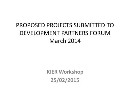 PROPOSED PROJECTS SUBMITTED TO DEVELOPMENT PARTNERS FORUM March 2014 KIER Workshop 25/02/2015.