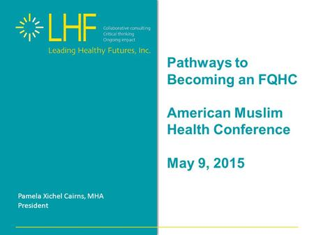 Pathways to Becoming an FQHC American Muslim Health Conference May 9, 2015 Pamela Xichel Cairns, MHA President.