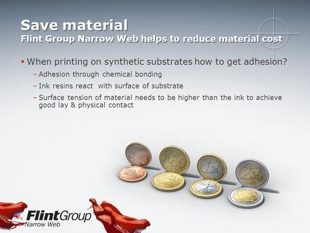 Save material Flint Group Narrow Web helps to reduce material cost  When printing on synthetic substrates how to get adhesion? –Adhesion through chemical.
