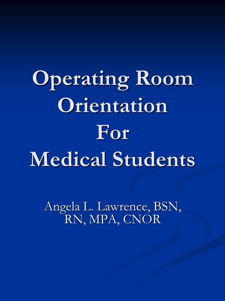 Operating Room Orientation For Medical Students Angela L. Lawrence, BSN, RN, MPA, CNOR.
