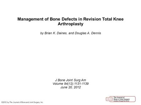 Management of Bone Defects in Revision Total Knee Arthroplasty by Brian K. Daines, and Douglas A. Dennis J Bone Joint Surg Am Volume 94(12):1131-1139 June.