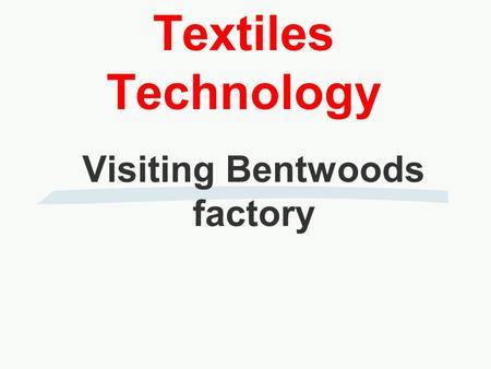 Textiles Technology Visiting Bentwoods factory. Bentwoods is a textile manufacturer specialising in clothing mainly for Marks and Spencer. Their sites.