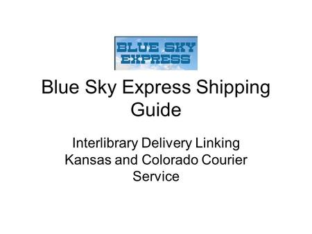 Blue Sky Express Shipping Guide Interlibrary Delivery Linking Kansas and Colorado Courier Service.
