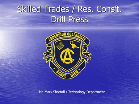 Skilled Trades / Res. Cons't. Drill Press Mr. Mark Shortall / Technology Department.