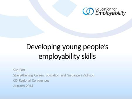 Developing young people's employability skills Sue Barr Strengthening Careers Education and Guidance in Schools CDI Regional Conferences Autumn 2014.