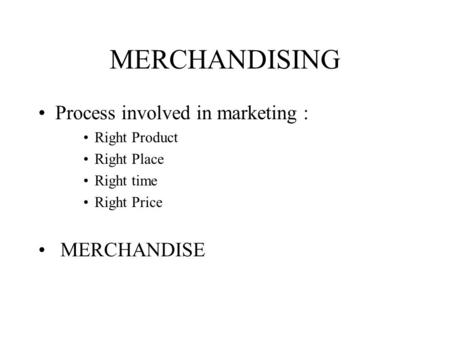 MERCHANDISING Process involved in marketing : Right Product Right Place Right time Right Price MERCHANDISE.