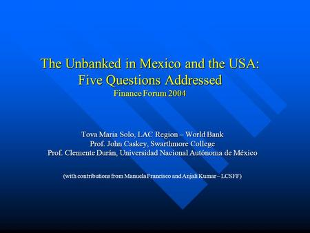 The Unbanked in Mexico and the USA: Five Questions Addressed Finance Forum 2004 Tova Maria Solo, LAC Region – World Bank Prof. John Caskey, Swarthmore.