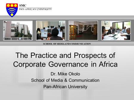 SCHOOL OF MEDIA AND COMMUNICATION The Practice and Prospects of Corporate Governance in Africa Dr. Mike Okolo School of Media & Communication Pan-African.