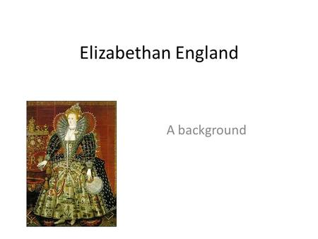 Elizabethan England A background. Queen Elizabeth I Reigned from 1558-1603 Changed England from Catholic to Protestant Never married Idealized after her.