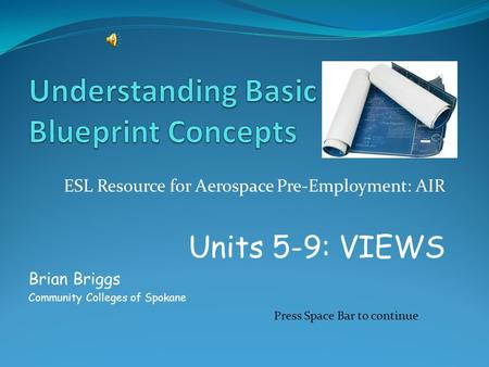 ESL Resource for Aerospace Pre-Employment: AIR Units 5-9: VIEWS Brian Briggs Community Colleges of Spokane Press Space Bar to continue.