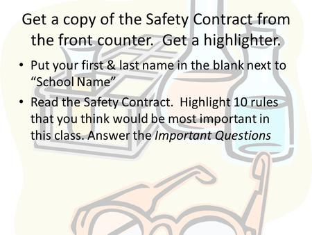 "Get a copy of the Safety Contract from the front counter. Get a highlighter. Put your first & last name in the blank next to ""School Name"" Read the Safety."