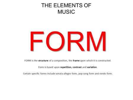 THE ELEMENTS OF MUSIC FORM FORM is the structure of a composition, the frame upon which it is constructed. Form is based upon repetition, contrast and.