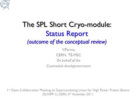 The SPL Short Cryo-module: Status Report (outcome of the conceptual review) V.Parma, CERN, TE-MSC On bahalf of the Cryomodule development team 1 st Open.