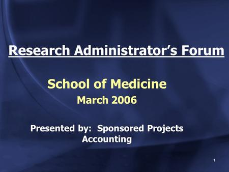 1 Research Administrator's Forum School of Medicine March 2006 Presented by: Sponsored Projects Accounting.
