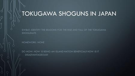 TOKUGAWA SHOGUNS IN JAPAN SWBAT: IDENTIFY THE REASONS FOR THE RISE AND FALL OF THE TOKUGAWA SHOGUNATE. HOMEWORK: NONE DO NOW: HOW IS BEING AN ISLAND NATION.