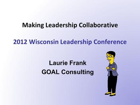Making Leadership Collaborative 2012 Wisconsin Leadership Conference Laurie Frank GOAL Consulting.