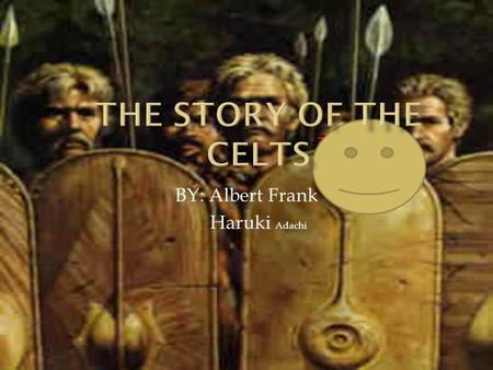 BY: Albert Frank Haruki Adachi. Come with us back in history to the Celtic times.