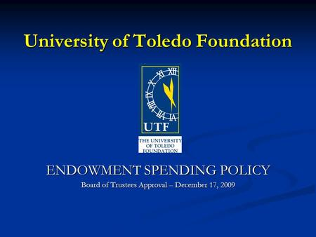 University of Toledo Foundation ENDOWMENT SPENDING POLICY Board of Trustees Approval – December 17, 2009.