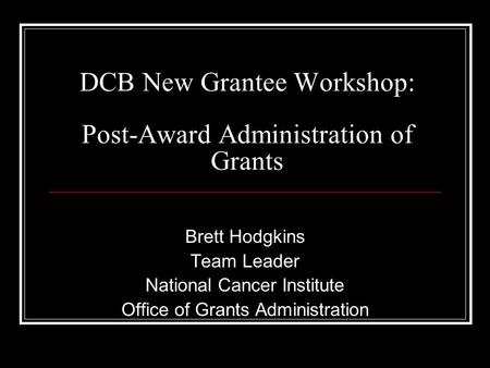 DCB New Grantee Workshop: Post-Award Administration of Grants Brett Hodgkins Team Leader National Cancer Institute Office of Grants Administration.