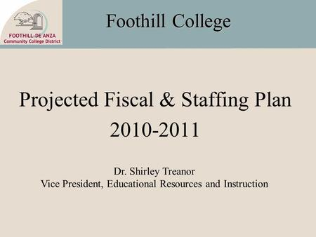 Foothill College Projected Fiscal & Staffing Plan 2010-2011 Dr. Shirley Treanor Vice President, Educational Resources and Instruction.