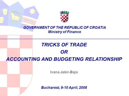 TRICKS OF TRADE OR ACCOUNTING AND BUDGETING RELATIONSHIP Ivana Jakir-Bajo Bucharest, 9-10 April, 2008 GOVERNMENT OF THE REPUBLIC OF CROATIA Ministry of.